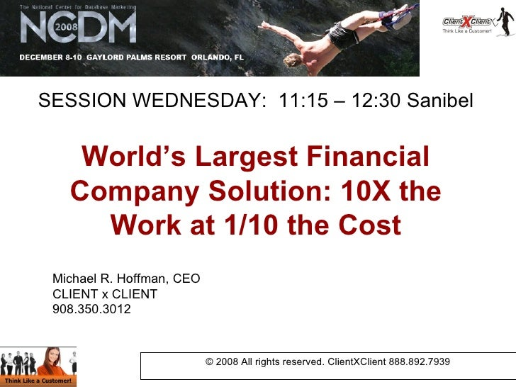 World's Largest Financial Company Solution: 10X the Work at 1/10 the Cost © 2008 All rights reserved. ClientXClient 888.89...