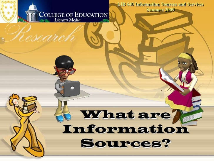 LIB 640 Information Sources and ServicesSummer 2009<br />What are Information Sources?<br />