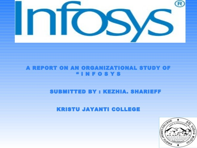 "A REPORT ON AN ORGANIZATIONAL STUDY OF "" I N F O S Y S SUBMITTED BY : KEZHIA. SHARIEFF KRISTU JAYANTI COLLEGE"