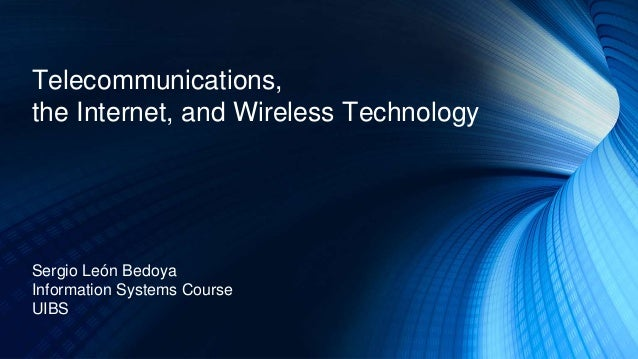 Telecommunications, the Internet, and Wireless Technology Sergio León Bedoya Information Systems Course UIBS