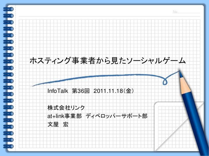 ホスティング事業者から見たソーシャルゲーム  InfoTalk 第36回 2011.11.18(金)  株式会社リンク  at+link事業部 ディベロッパーサポート部  文屋 宏