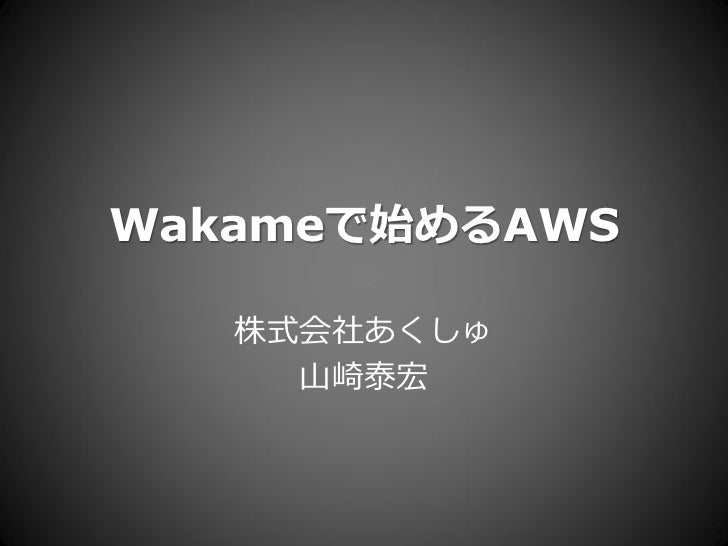 Wakameで始めるAWS     株式会社あくしゅ      山崎泰宏