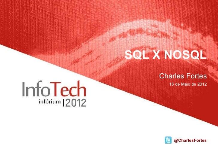 SQL X NOSQL    Charles Fortes      16 de Maio de 2012        @CharlesFortes