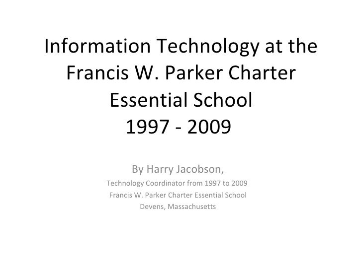 Information Technology at the Francis W. Parker Charter Essential School 1997 - 2009  By Harry Jacobson, Technology Coordi...
