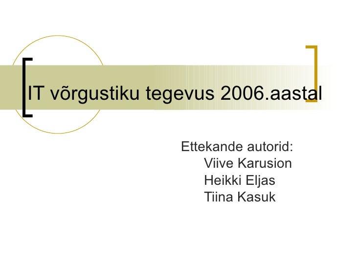 IT võrgustiku tegevus 2006.aastal Ettekande autorid: Viive Karusion Heikki Eljas Tiina Kasuk