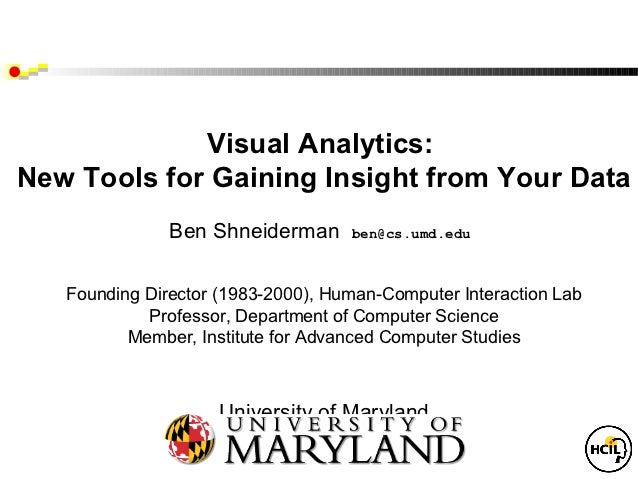Visual Analytics:New Tools for Gaining Insight from Your Data               Ben Shneiderman      ben@cs.umd.edu   Founding...
