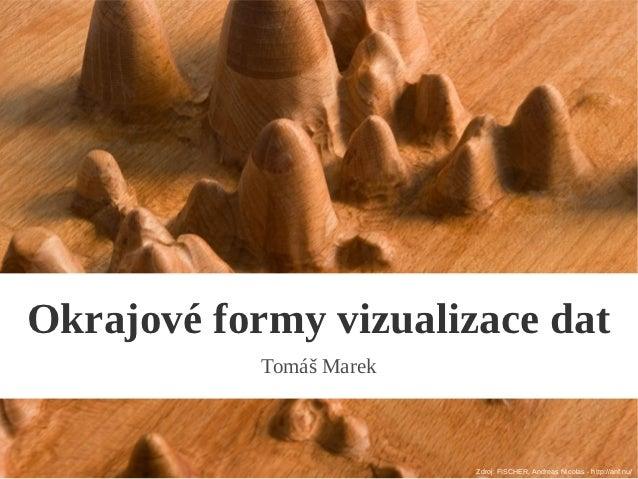 Okrajové formy vizualizace dat            Tomáš Marek                          Zdroj: FISCHER, Andreas Nicolas - http://an...