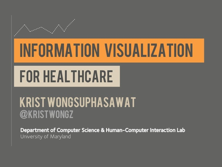 INFORMATION VISUALIZATIONfor healthcareKrist wongsuphasawat@kristwongzDepartment of Computer Science & Human-Computer Inte...