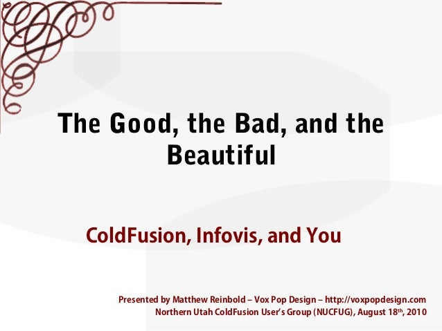 The Good, the Bad, and theBeautifulColdFusion, Infovis, and YouPresented by Matthew Reinbold – Vox Pop Design – http://vox...
