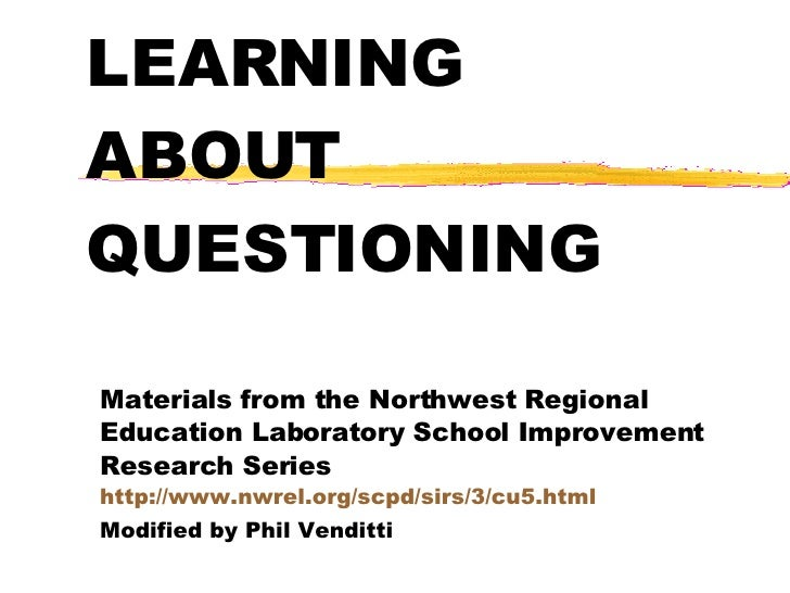 LEARNING ABOUT QUESTIONING Materials from the Northwest Regional Education Laboratory School Improvement Research Series  ...