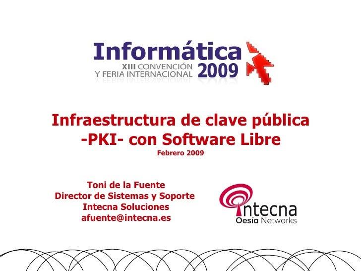 Infraestructura de clave pública     -PKI- con Software Libre                      Febrero 2009           Toni de la Fuent...