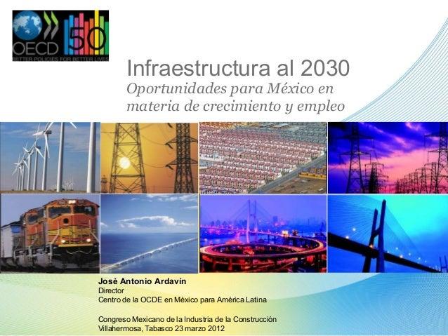 Infraestructura al 2030Oportunidades para México enmateria de crecimiento y empleoJosé Antonio ArdavínDirectorCentro de la...