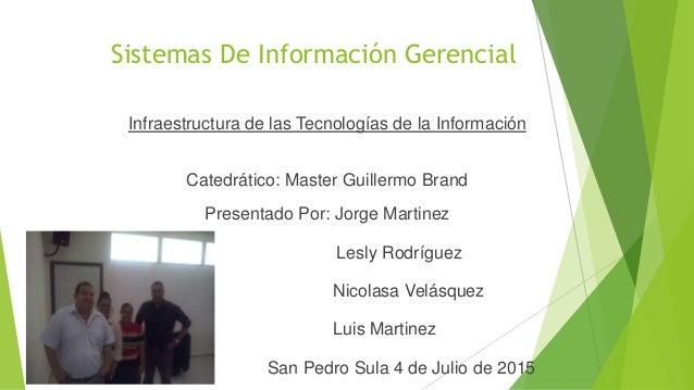 Sistemas De Información Gerencial Infraestructura de las Tecnologías de la Información Catedrático: Master Guillermo Brand...