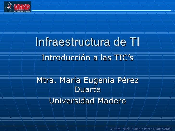 Infraestructura de TI Introducción a las TIC's Mtra. María Eugenia Pérez Duarte Universidad Madero © Mtra. María Eugenia P...
