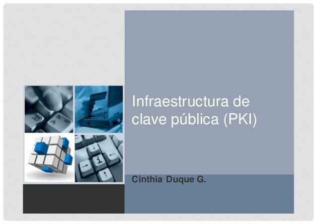 1 Infraestructura de clave pública (PKI) Cinthia Duque G.