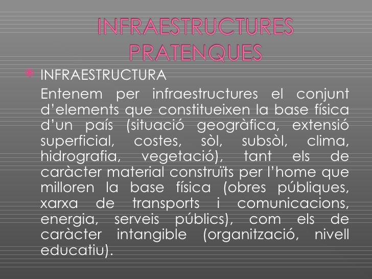    INFRAESTRUCTURA     Entenem per infraestructures el conjunt     d'elements que constitueixen la base física     d'un p...