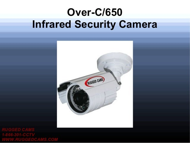 Over-C/650         Infrared Security CameraRUGGED CAMS1-866-301-CCTVWWW.RUGGEDCAMS.COM