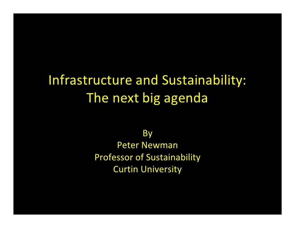 Infrastructure and Sustainability:        The next big agenda                     By             Peter Newman        Profe...