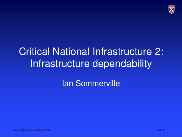 Infrastructure dependability, 2013 Slide 1 Critical National Infrastructure 2: Infrastructure dependability Ian Sommerville