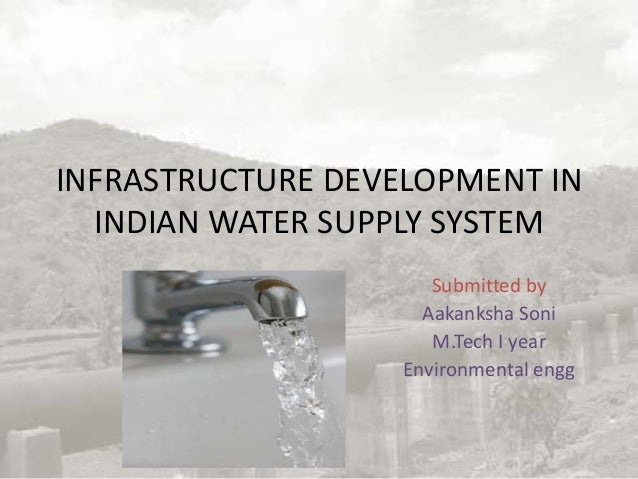 INFRASTRUCTURE DEVELOPMENT IN INDIAN WATER SUPPLY SYSTEM Submitted by Aakanksha Soni M.Tech I year Environmental engg