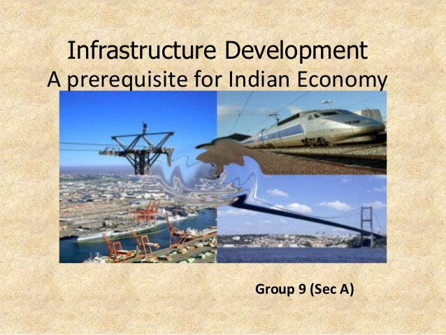 Group 9 (Sec A) Infrastructure Development A prerequisite for Indian Economy