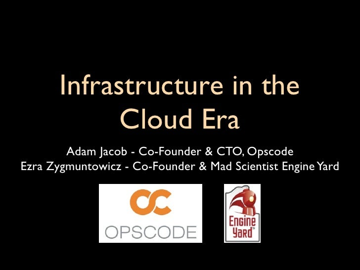 Infrastructure in the              Cloud Era         Adam Jacob - Co-Founder & CTO, Opscode Ezra Zygmuntowicz - Co-Founder...