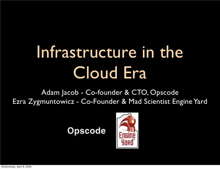 Infrastructure in the                                  Cloud Era                 Adam Jacob - Co-founder & CTO, Opscode   ...