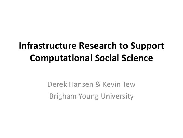 Infrastructure Research to Support   Computational Social Science      Derek Hansen & Kevin Tew      Brigham Young Univers...