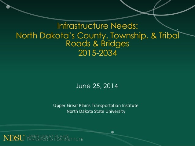 Infrastructure Needs: North Dakota's County, Township, & Tribal Roads & Bridges 2015-2034 June 25, 2014 Upper Great Plains...