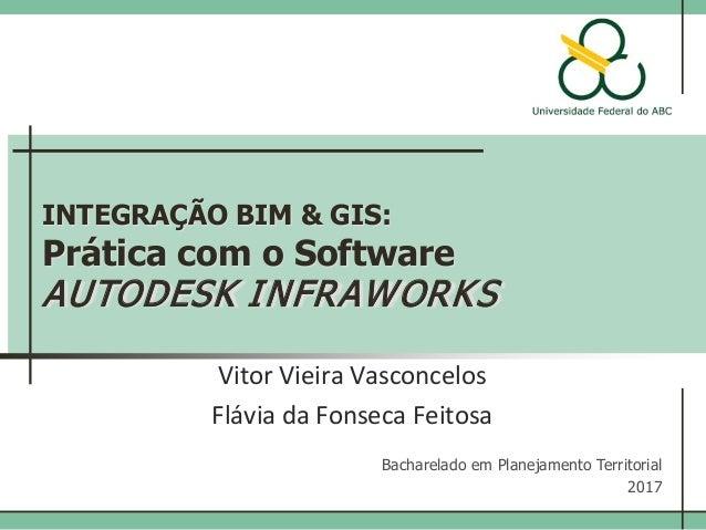 INTEGRAÇÃO BIM & GIS: Prática com o Software AUTODESK INFRAWORKS Vitor Vieira Vasconcelos Bacharelado em Planejamento Terr...