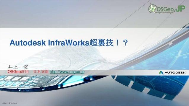 © 2013 Autodesk Autodesk InfraWorks超裏技!? 井上 修 OSGeo財団 日本支部 http://www.osgeo.jp