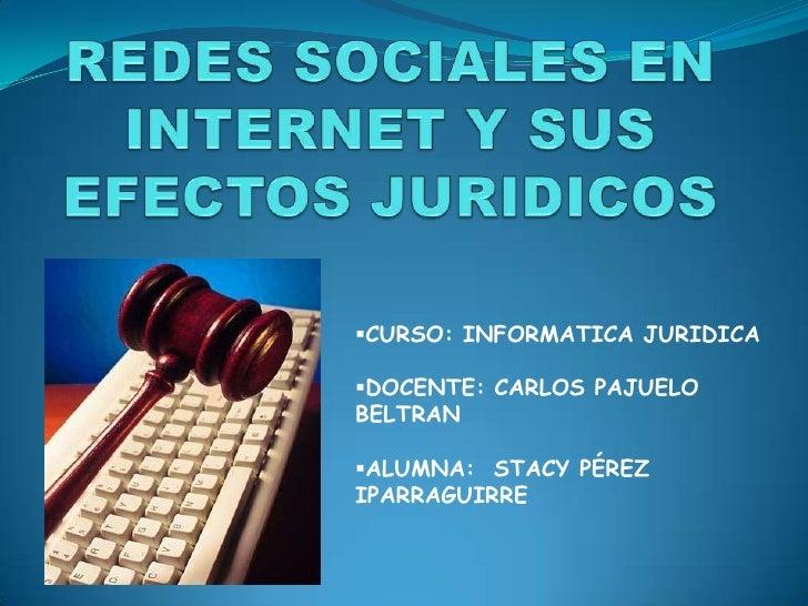 REDES SOCIALES EN INTERNET Y SUS EFECTOS JURIDICOS<br /><ul><li>CURSO: INFORMATICA JURIDICA