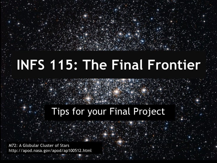 INFS 115: The Final Frontier Tips for your Final Project  M72: A Globular Cluster of Stars http://apod.nasa.gov/apod/ap100...