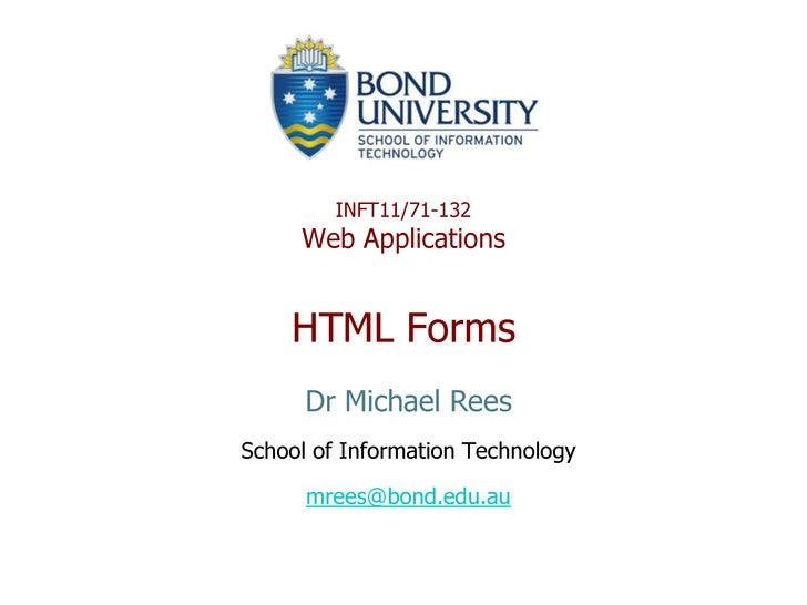 INFT11/71-132Web ApplicationsHTML Forms<br />Dr Michael Rees<br />School of Information Technology<br />mrees@bond.edu.au<...