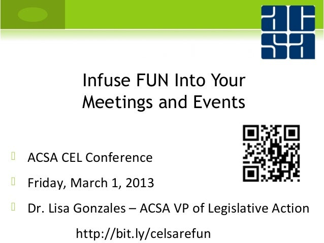 Infuse FUN Into Your             Meetings and Events   ACSA CEL Conference   Friday, March 1, 2013   Dr. Lisa Gonzales ...