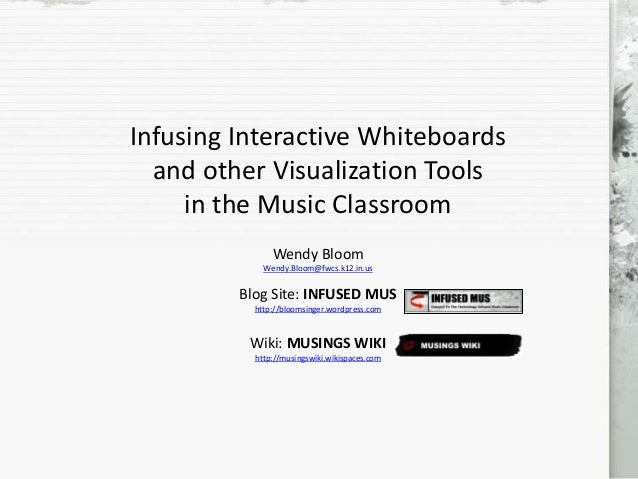 Infusing Interactive Whiteboards and other Visualization Tools in the Music Classroom Wendy Bloom Wendy.Bloom@fwcs.k12.in....