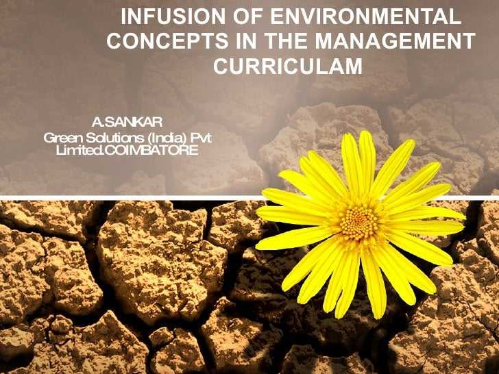 INFUSION OF ENVIRONMENTAL CONCEPTS IN THE MANAGEMENT CURRICULAM  A.SANKAR Green Solutions (India) Pvt Limited.COIMBATORE