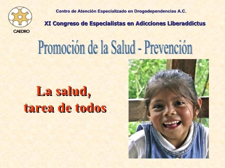 Promoción de la Salud - Prevención La salud,  tarea de todos Centro de Atención Especializado en Drogodependencias A.C. XI...