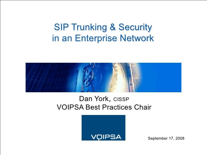 SIP Trunking & Security in an Enterprise Network           Dan York, CISSP  VOIPSA Best Practices Chair                   ...