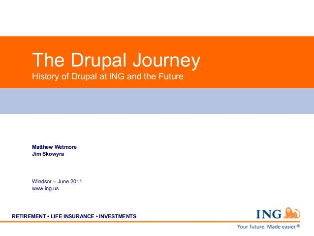 The Drupal Journey      History of Drupal at ING and the Future      Matthew Wetmore      Jim Skowyra      Windsor – June ...