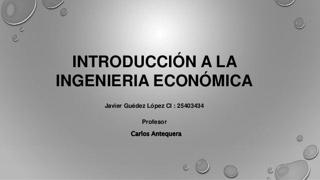 INTRODUCCIÓN A LA  INGENIERIA ECONÓMICA  Javier Guédez López CI : 25403434  Profesor  Carlos Antequera