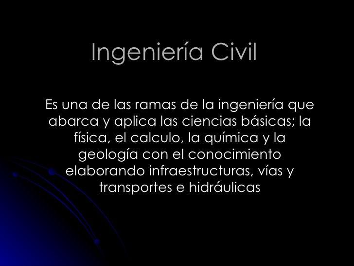 Ingeniería Civil Es una de las ramas de la ingeniería que abarca y aplica las ciencias básicas; la física, el calculo, la ...