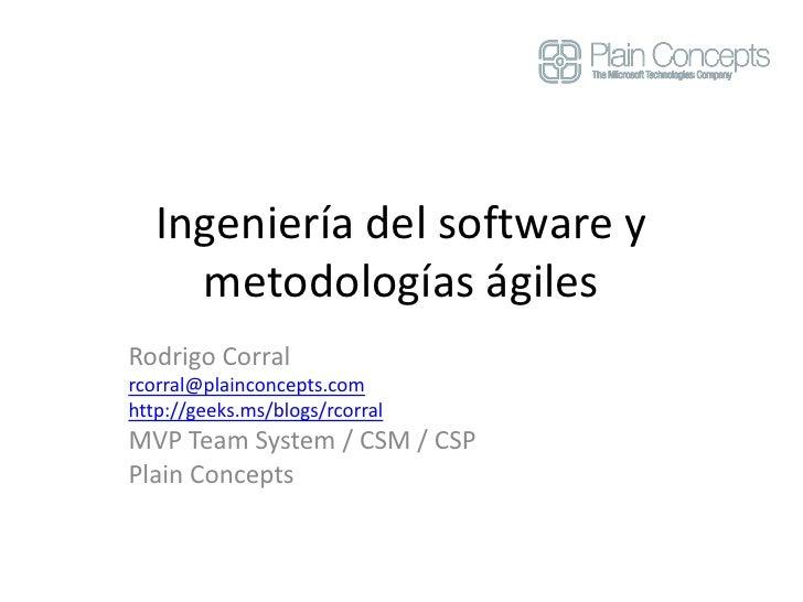 Ingeniería del software y metodologías ágiles<br />Rodrigo Corral<br />rcorral@plainconcepts.com<br />http://geeks.ms/blog...