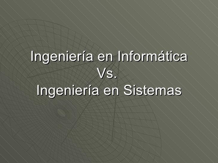 Ingeniería en Informática           Vs. Ingeniería en Sistemas