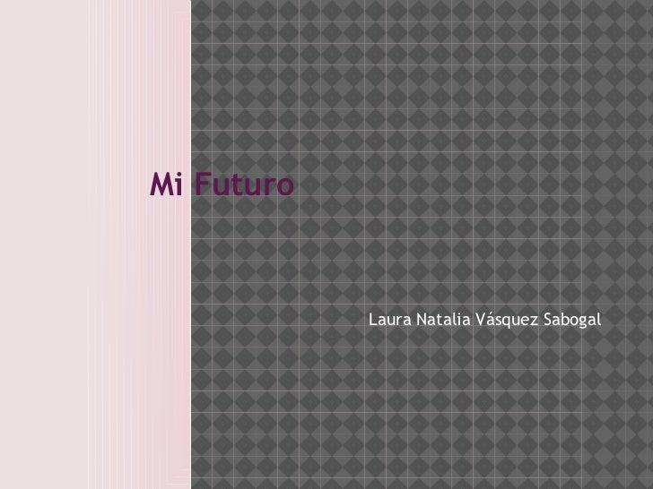 Mi Futuro            Laura Natalia Vásquez Sabogal