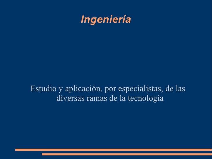 Ingeniería     Estudio y aplicación, por especialistas, de las        diversas ramas de la tecnología