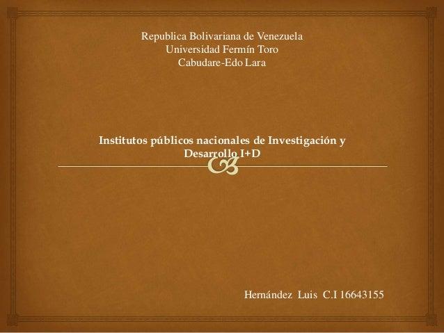 Institutos públicos nacionales de Investigación y Desarrollo I+D Republica Bolivariana de Venezuela Universidad Fermín Tor...