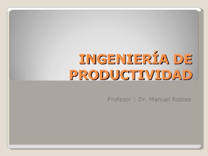 INGENIERÍA DE PRODUCTIVIDAD Profesor : Dr. Manuel Robles