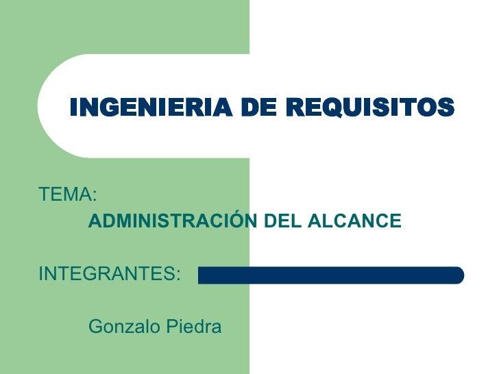 INGENIERIA DE REQUISITOS TEMA: ADMINISTRACIÓN DEL ALCANCE INTEGRANTES: Gonzalo Piedra