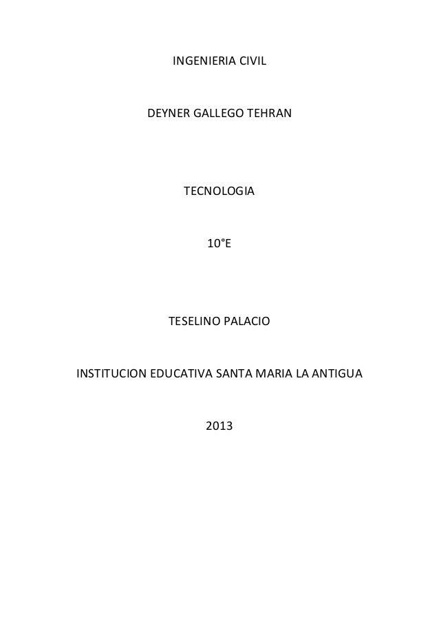 INGENIERIA CIVIL  DEYNER GALLEGO TEHRAN  TECNOLOGIA  10°E  TESELINO PALACIO  INSTITUCION EDUCATIVA SANTA MARIA LA ANTIGUA ...
